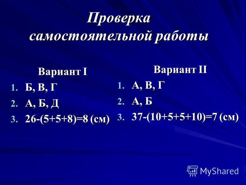 Проверка самостоятельной работы Вариант I 1. Б, В, Г 2. А, Б, Д 3. 26-(5+5+8)=8 (см) Вариант II 1. А, В, Г 2. А, Б 3. 37-(10+5+5+10)=7 (см)