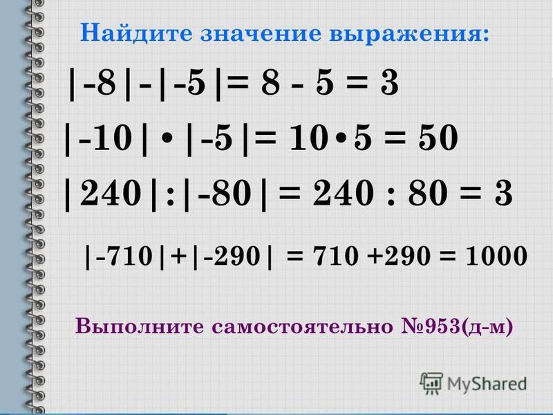 Найдите значение выражения: |-8|-|-5| |-10||-5| |240|:|-80| |-710|+|-290| = 8 - 5 = 3 = 105 = 50 = 240 : 80 = 3 = 710 +290 = 1000 Выполните самостоятельно 953(д-м)