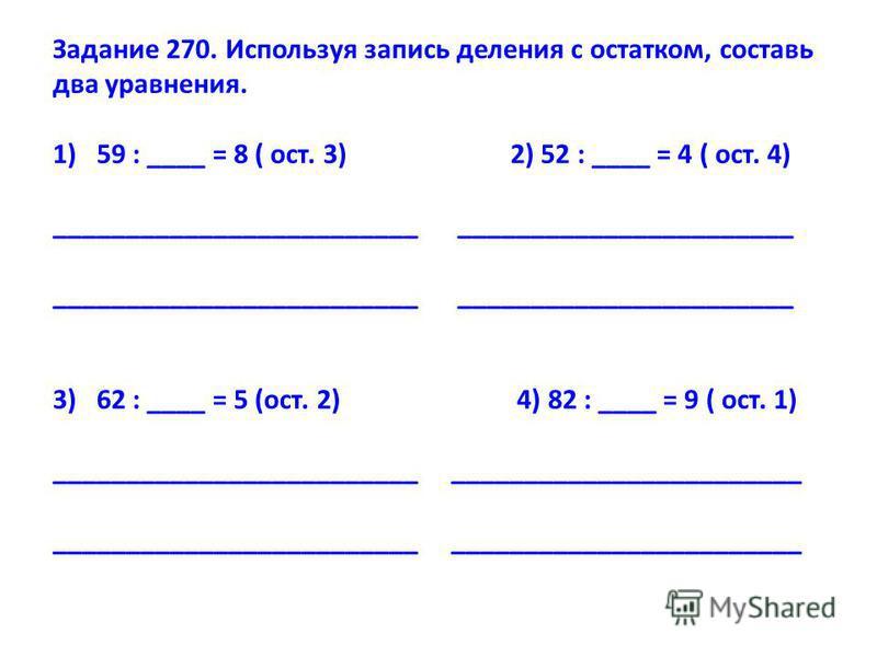 Задание 270. Используя запись деления с остатком, составь два уравнения. 1)59 : ____ = 8 ( ост. 3) 2) 52 : ____ = 4 ( ост. 4) _________________________ _______________________ 3)62 : ____ = 5 (ост. 2) 4) 82 : ____ = 9 ( ост. 1) ______________________