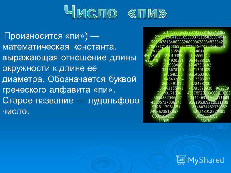 Произносится «пи») математическая константа, выражающая отношение длины окружности к длине её диаметра. Обозначается буквой греческого алфавита «пи». Старое название лудольфово число.