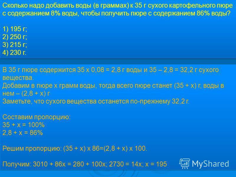В 35 г пюре содержится 35 x 0,08 = 2,8 г воды и 35 – 2,8 = 32,2 г сухого вещества. Добавим в пюре х грамм воды, тогда всего пюре станет (35 + х) г, воды в нем – (2,8 + х) г Заметьте, что сухого вещества останется по-прежнему 32,2 г. Составим пропорци