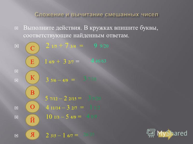 Выполните действия. В кружках впишите буквы, соответствующие найденным ответам. 2 1/5 + 7 3/4 = 1 4/9 + 3 2/7 = 3 5/6 – 4/9 = 5 7/12 – 2 2/15 = 4 11/14 – 3 2/7 = 10 1/3 – 5 4/9 = 2 3\5 – 1 6/7 = С 9 9/20 Е 4 46/63 К 3 7/18 В 3 9/20 О 1 1/2 Й 4 8/9 Я