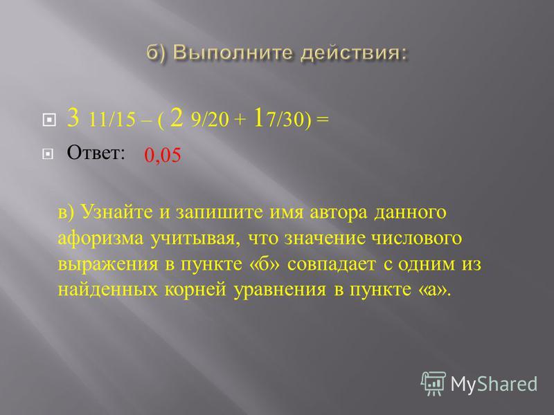 3 11/15 – ( 2 9/20 + 1 7/30) = Ответ : 0,05 в ) Узнайте и запишите имя автора данного афоризма учитывая, что значение числового выражения в пункте « б » совпадает с одним из найденных корней уравнения в пункте « а ».