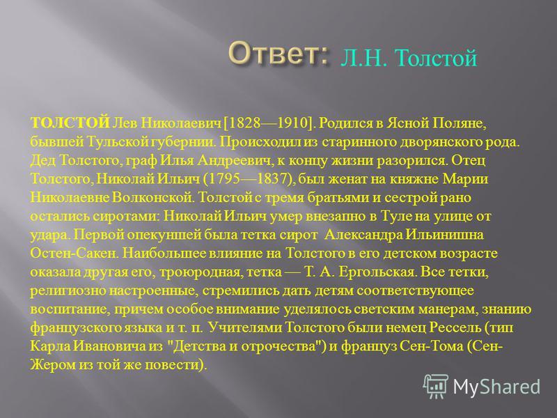Л. Н. Толстой ТОЛСТОЙ Лев Николаевич [18281910]. Родился в Ясной Поляне, бывшей Тульской губернии. Происходил из старинного дворянского рода. Дед Толстого, граф Илья Андреевич, к концу жизни разорился. Отец Толстого, Николай Ильич (17951837), был жен