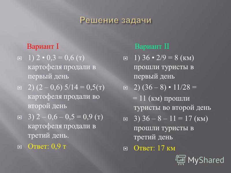 Вариант I 1) 2 0,3 = 0,6 ( т ) картофеля продали в первый день 2) (2 – 0,6) 5/14 = 0,5( т ) картофеля продали во второй день 3) 2 – 0,6 – 0,5 = 0,9 ( т ) картофеля продали в третий день. Ответ : 0,9 т Вариант II 1) 36 2/9 = 8 ( км ) прошли туристы в