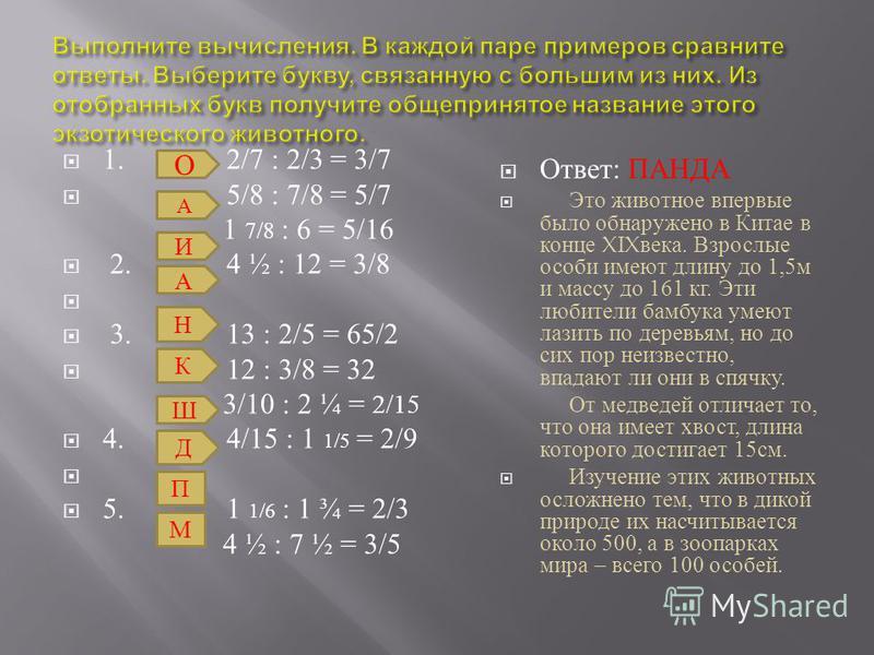 1. 2/7 : 2/3 = 3/7 5/8 : 7/8 = 5/7 1 7/8 : 6 = 5/16 2. 4 ½ : 12 = 3/8 3. 13 : 2/5 = 65/2 12 : 3/8 = 32 3/10 : 2 ¼ = 2/15 4. 4/15 : 1 1/5 = 2/9 5. 1 1/6 : 1 ¾ = 2/3 4 ½ : 7 ½ = 3/5 Ответ : ПАНДА Это животное впервые было обнаружено в Китае в конце XIX