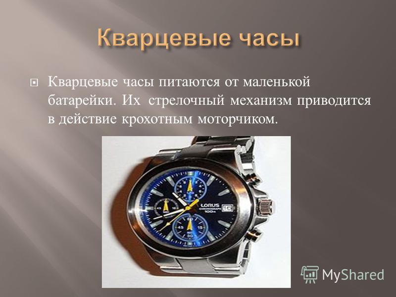 Кварцевые часы питаются от маленькой батарейки. Их стрелочный механизм приводится в действие крохотным моторчиком.