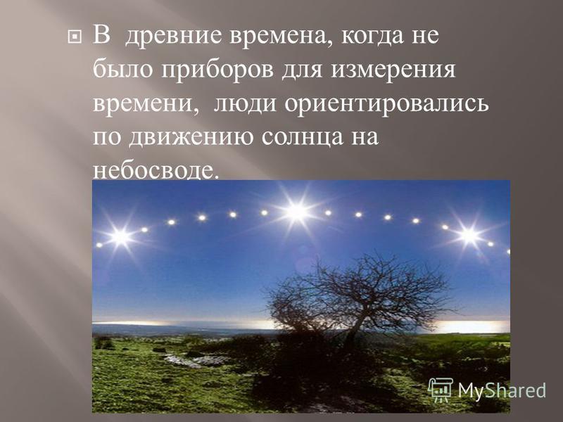 В древние времена, когда не было приборов для измерения времени, люди ориентировались по движению солнца на небосводе.