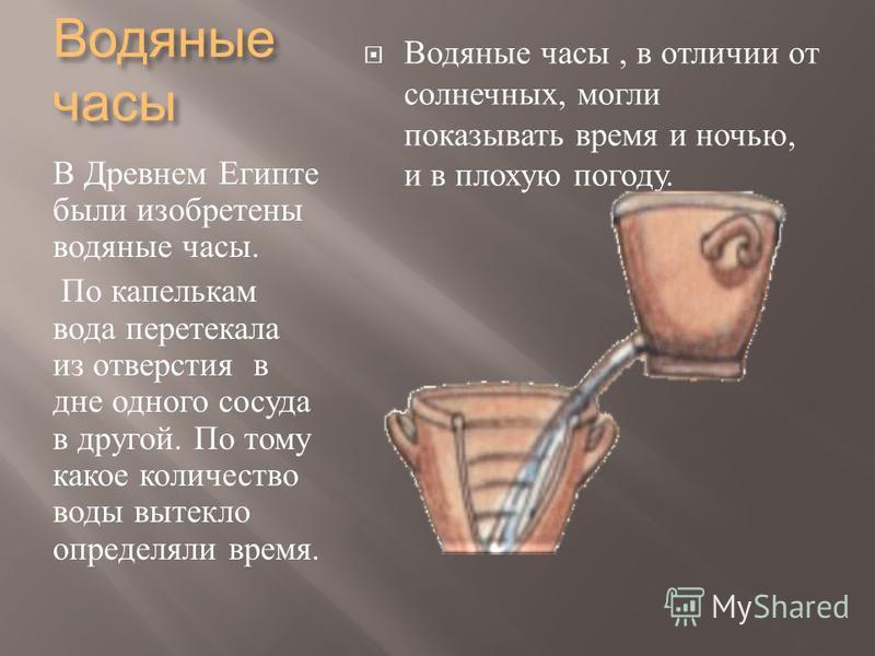 Водяные часы В Древнем Египте были изобретены водяные часы. По капелькам вода перетекала из отверстия в дне одного сосуда в другой. По тому какое количество воды вытекло определяли время. Водяные часы, в отличии от солнечных, могли показывать время и