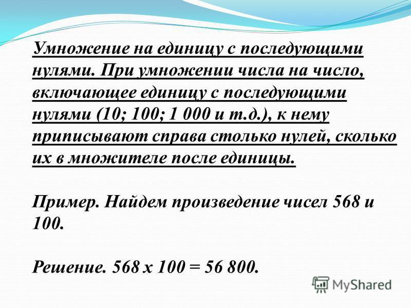 Умножение на единицу с последующими нулями. При умножении числа на число, включающее единицу с последующими нулями (10; 100; 1 000 и т.д.), к нему приписывают справа столько нулей, сколько их в множителе после единицы. Пример. Найдем произведение чис