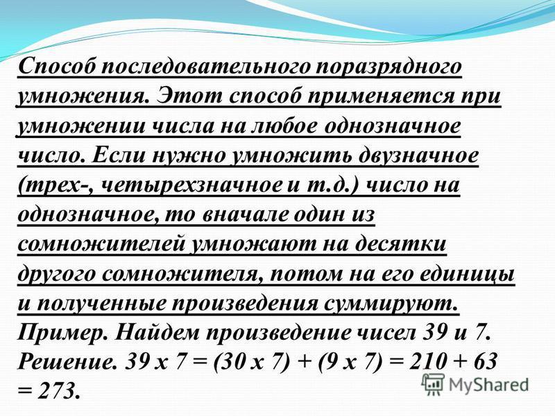 Способ последовательного поразрядного умножения. Этот способ применяется при умножении числа на любое однозначное число. Если нужно умножить двузначное (трех-, четырехзначное и т.д.) число на однозначное, то вначале один из сомножителей умножают на д