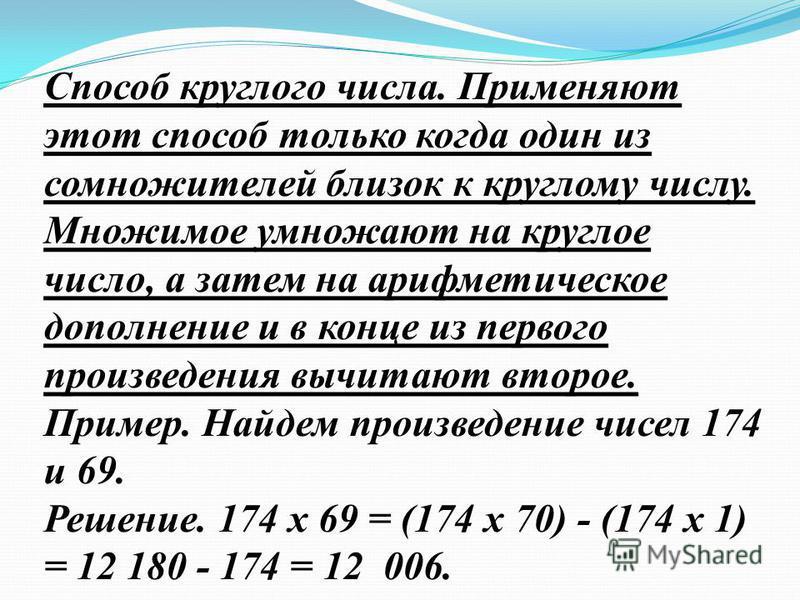 Способ круглого числа. Применяют этот способ только когда один из сомножителей близок к круглому числу. Множимое умножают на круглое число, а затем на арифметическое дополнение и в конце из первого произведения вычитают второе. Пример. Найдем произве