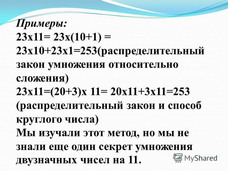 Примеры: 23 х 11= 23 х(10+1) = 23 х 10+23 х 1=253(распределительный закон умножения относительно сложения) 23 х 11=(20+3)х 11= 20 х 11+3 х 11=253 (распределительный закон и способ круглого числа) Мы изучали этот метод, но мы не знали еще один секрет