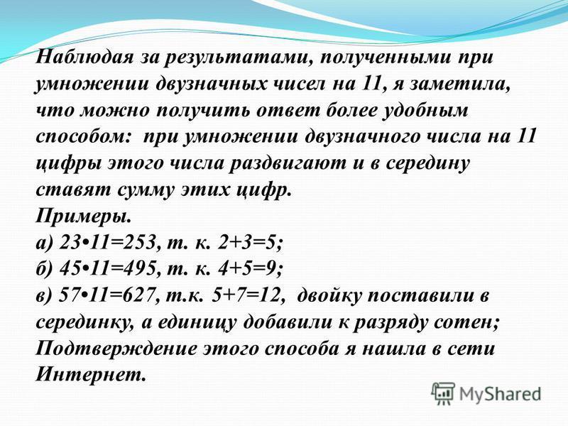 Наблюдая за результатами, полученными при умножении двузначных чисел на 11, я заметила, что можно получить ответ более удобным способом: при умножении двузначного числа на 11 цифры этого числа раздвигают и в середину ставят сумму этих цифр. Примеры.