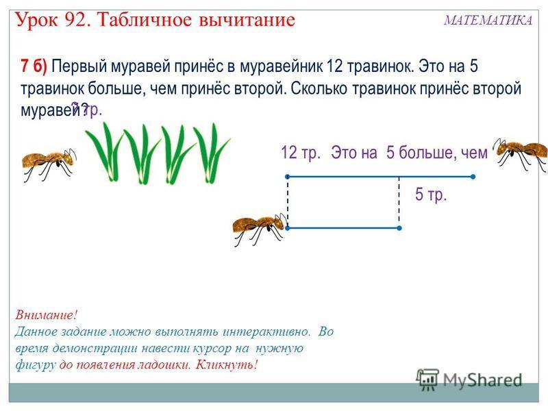 7 б) Первый муравей принёс в муравейник 12 травинок. Это на 5 травинок больше, чем принёс второй. Сколько травинок принёс второй муравей? 12 тр. Это на 5 больше, чем 5 тр. ? тр. ? 12 + 5 = 17 (тр.) 12 - 5 = 7 (тр.) Выбери решение! Внимание! Данное за