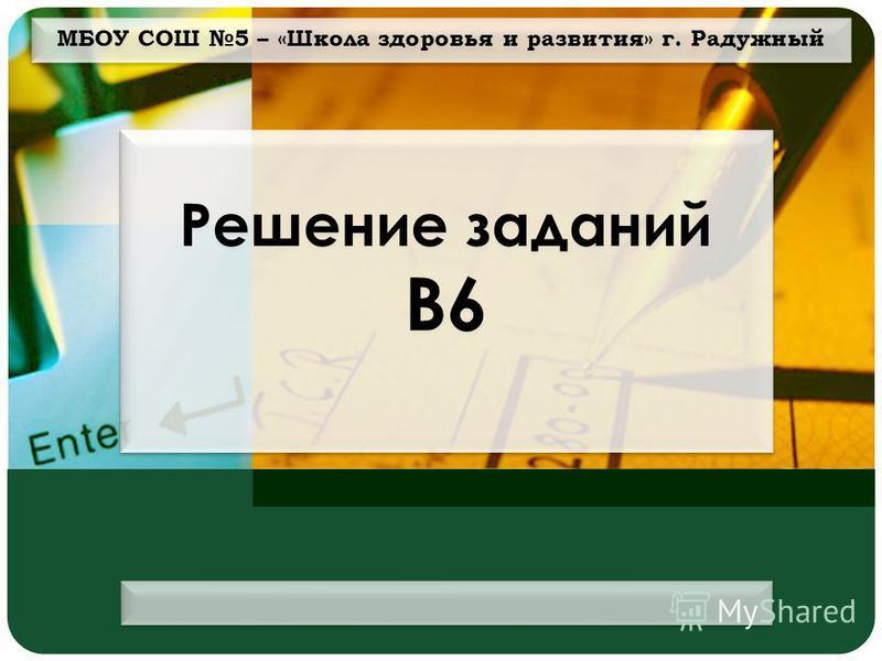 МБОУ СОШ 5 – «Школа здоровья и развития» г. Радужный Решение заданий В6
