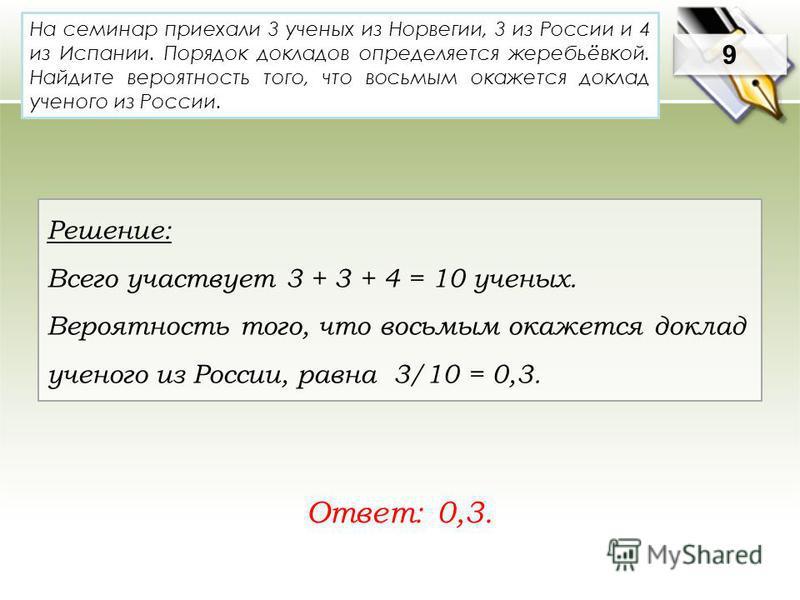 На семинар приехали 3 ученых из Норвегии, 3 из России и 4 из Испании. Порядок докладов определяется жеребьёвкой. Найдите вероятность того, что восьмым окажется доклад ученого из России. Ответ: 0,3. 9 9 Решение: Всего участвует 3 + 3 + 4 = 10 ученых.