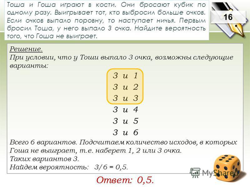 Решение. При условии, что у Тоши выпало 3 очка, возможны следующие варианты: 3 и 1 3 и 2 3 и 3 3 и 4 3 и 5 3 и 6 Всего 6 вариантов. Подсчитаем количество исходов, в которых Гоша не выиграет, т.е. наберет 1, 2 или 3 очка. Таких вариантов 3. Найдем вер
