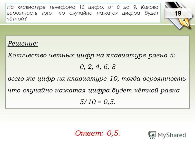 На клавиатуре телефона 10 цифр, от 0 до 9. Какова вероятность того, что случайно нажатая цифра будет чётной? Ответ: 0,5. 19 Решение: Количество четных цифр на клавиатуре равно 5: 0, 2, 4, 6, 8 всего же цифр на клавиатуре 10, тогда вероятность что слу