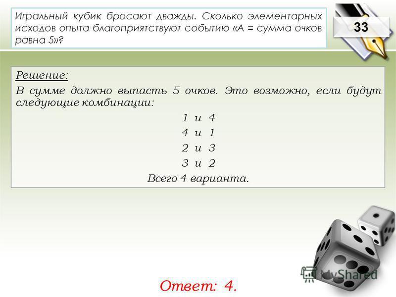 33 Решение: В сумме должно выпасть 5 очков. Это возможно, если будут следующие комбинации: 1 и 4 4 и 1 2 и 3 3 и 2 Всего 4 варианта. Ответ: 4. Игральный кубик бросают дважды. Сколько элементарных исходов опыта благоприятствуют событию «А = сумма очко
