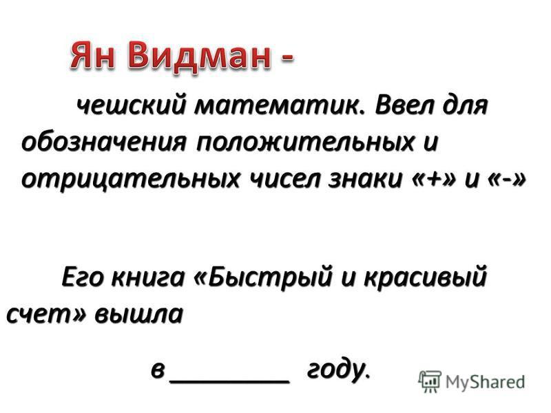 чешский математик. Ввел для обозначения положительных и отрицательных чисел знаки «+» и «-» Его книга «Быстрый и красивый счет» вышла в ________ году.