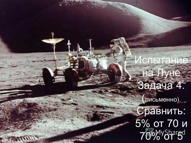 Испытание на Луне Задача 4. ( письменно). Сравнить: 5% от 70 и 70% от 5