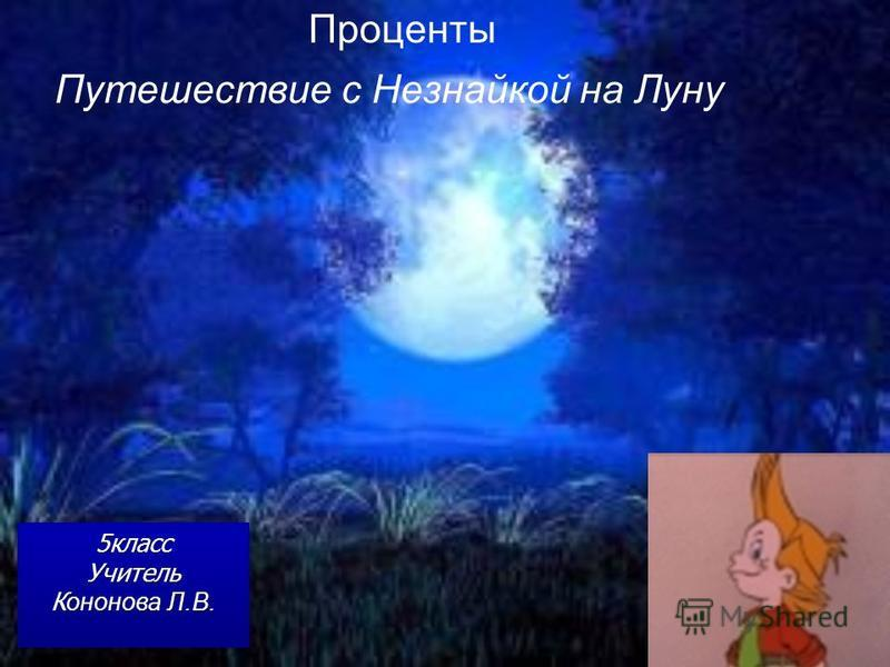 Путешествие с Незнайкой на Луну Проценты 5 класс Учитель К ононова Л.В. 5 класс Учитель