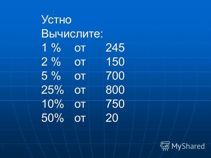 : Устно Вычислите: 1 % от 245 2 % от 150 5 % от 700 25% от 800 10% от 750 50% от 20
