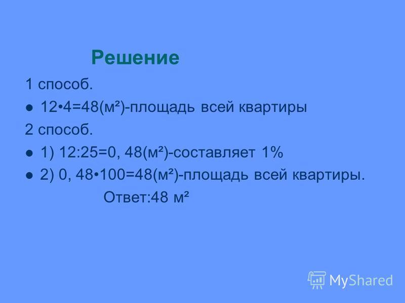 Решение 1 способ. 124=48(м²)-площадь всей квартиры 2 способ. 1) 12:25=0, 48(м²)-составляет 1% 2) 0, 48100=48(м²)-площадь всей квартиры. Ответ:48 м²