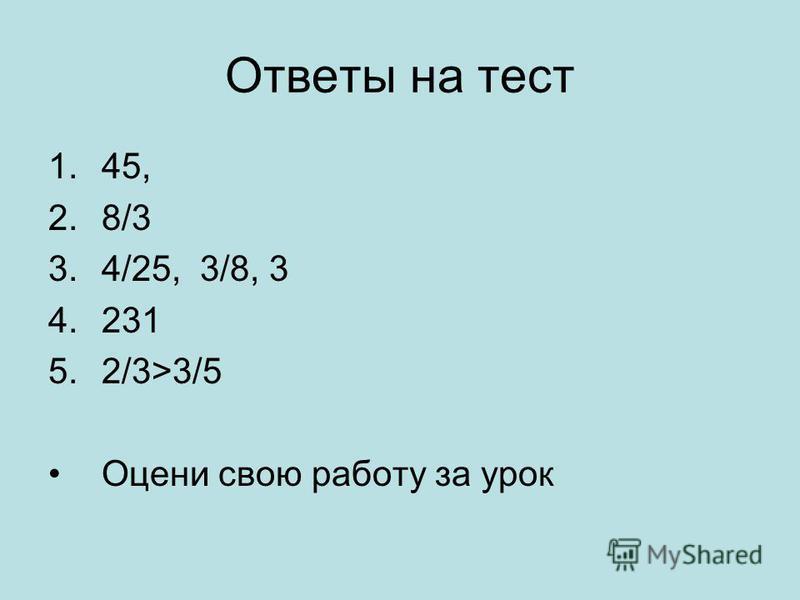 Ответы на тест 1.45, 2.8/3 3.4/25, 3/8, 3 4.231 5.2/3>3/5 Оцени свою работу за урок
