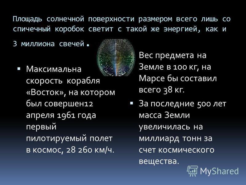 Площадь солнечной поверхности размером всего лишь со спичечный коробок светит с такой же энергией, как и 3 миллиона свечей. Максимальна скорость корабля «Восток», на котором был совершен 12 апреля 1961 года первый пилотируемый полет в космос, 28 260