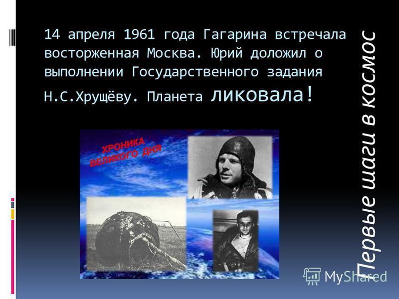 14 апреля 1961 года Гагарина встречала восторженная Москва. Юрий доложил о выполнении Государственного задания Н.С.Хрущёву. Планета ликовала! Первые шаги в космос