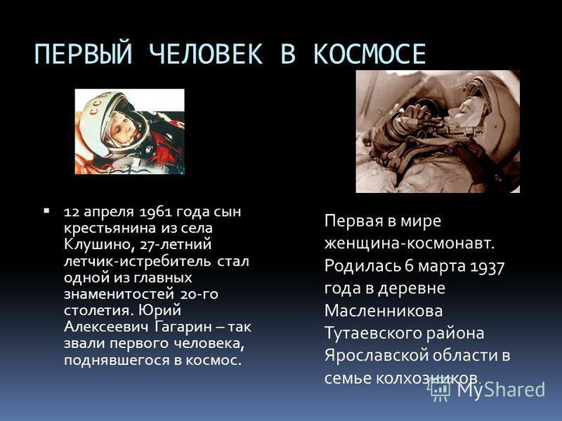 ПЕРВЫЙ ЧЕЛОВЕК В КОСМОСЕ 12 апреля 1961 года сын крестьянина из села Клушино, 27-летний летчик-истребитель стал одной из главных знаменитостей 20-го столетия. Юрий Алексеевич Гагарин – так звали первого человека, поднявшегося в космос. Первая в мире