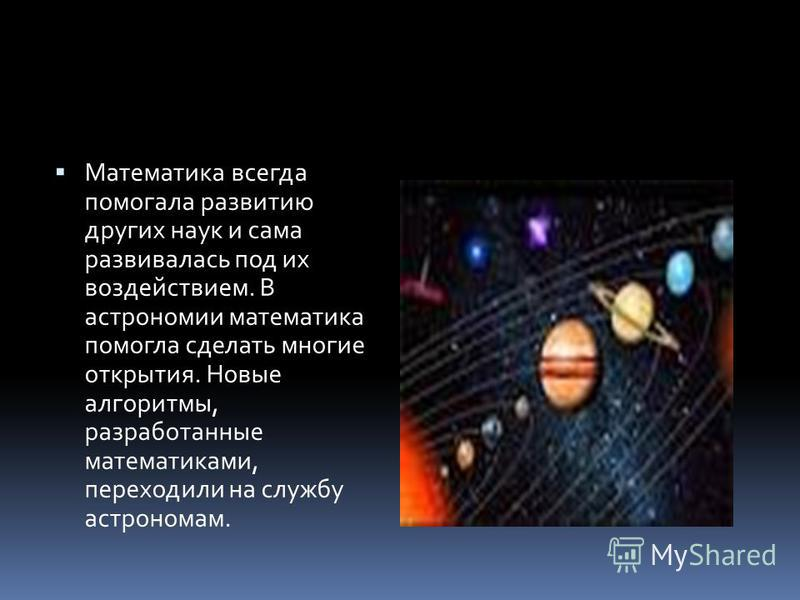 Математика всегда помогала развитию других наук и сама развивалась под их воздействием. В астрономии математика помогла сделать многие открытия. Новые алгоритмы, разработанные математиками, переходили на службу астрономам.