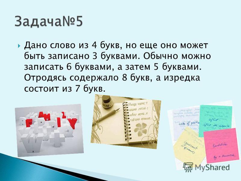 Дано слово из 4 букв, но еще оно может быть записано 3 буквами. Обычно можно записать 6 буквами, а затем 5 буквами. Отродясь содержало 8 букв, а изредка состоит из 7 букв.