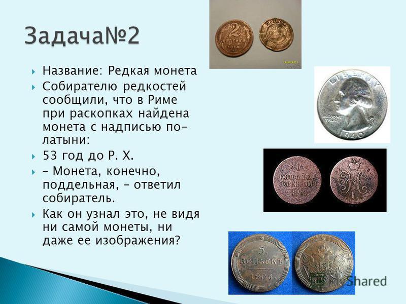 Название: Редкая монета Собирателю редкостей сообщили, что в Риме при раскопках найдена монета с надписью по- латыни: 53 год до P. X. – Монета, конечно, поддельная, – ответил собиратель. Как он узнал это, не видя ни самой монеты, ни даже ее изображен