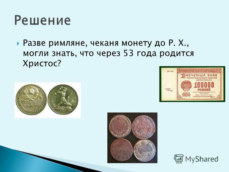 Разве римляне, чеканя монету до P. X., могли знать, что через 53 года родится Христос?
