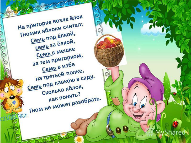 На пригорке возле ёлок Гномик яблоки считал: Семь под ёлкой, семь за ёлкой, Семь в мешке за тем пригорком, Семь в избе на третьей полке, Семь под лавкою в саду. Сколько яблок, как понять? Гном не может разобрать.
