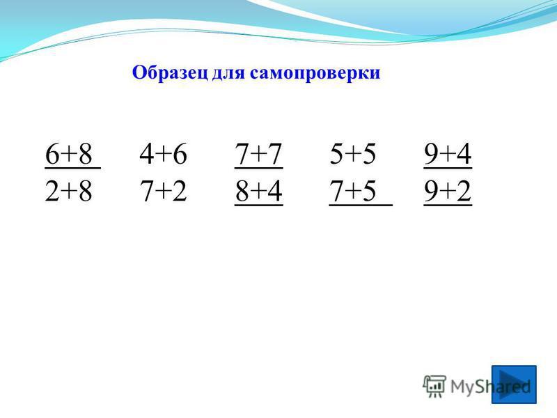 2. Работа на карточке в парах. - Назовите правила работы в парах и группе. - Подчеркните только те числовые выражения, сумма которых больше 10. 6+8 4+6 7+7 5+5 9+4 2+8 7+2 8+4 7+5 9+2 - Проверьте себя. Самопроверка.Самопроверка - Оцените себя на лист
