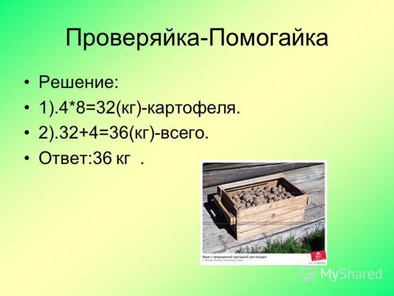 Проверяйка-Помогайка Решение: 1).4*8=32(кг)-картофеля. 2).32+4=36(кг)-всего. Ответ:36 кг.