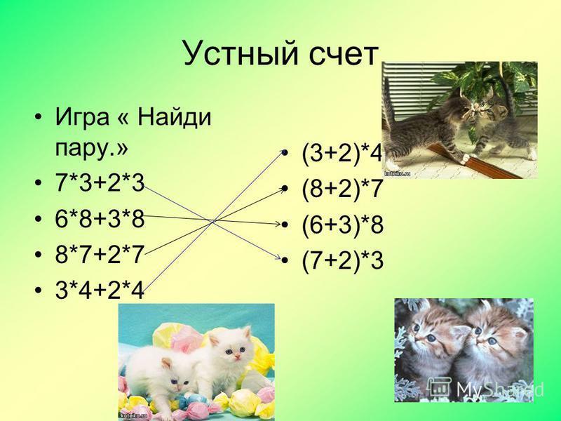 Устный счет Игра « Найди пару.» 7*3+2*3 6*8+3*8 8*7+2*7 3*4+2*4 (3+2)*4 (8+2)*7 (6+3)*8 (7+2)*3