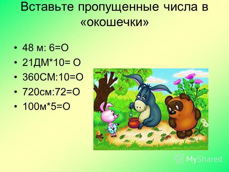 Вставьте пропущенные числа в «окошечки» 48 м: 6=О 21ДМ*10= О 360СМ:10=О 720 см:72=О 100 м*5=О