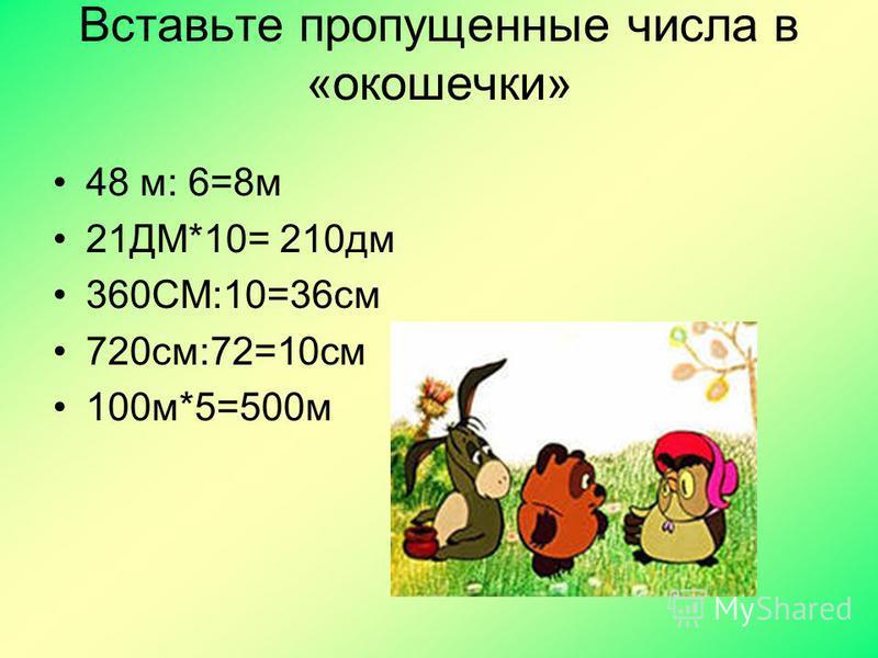 Вставьте пропущенные числа в «окошечки» 48 м: 6=8 м 21ДМ*10= 210 дм 360СМ:10=36 см 720 см:72=10 см 100 м*5=500 м