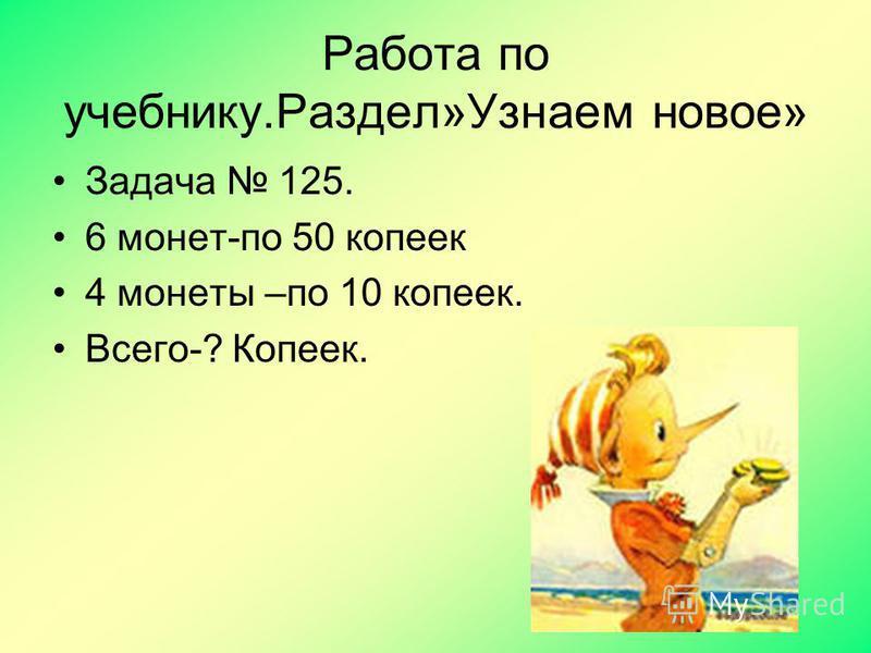 Работа по учебнику.Раздел»Узнаем новое» Задача 125. 6 монет-по 50 копеек 4 монеты –по 10 копеек. Всего-? Копеек.