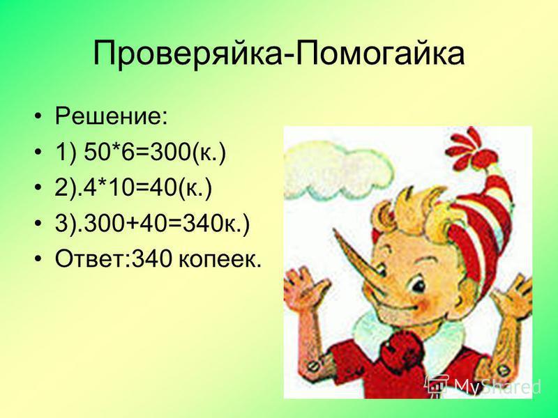 Проверяйка-Помогайка Решение: 1) 50*6=300(к.) 2).4*10=40(к.) 3).300+40=340 к.) Ответ:340 копеек.