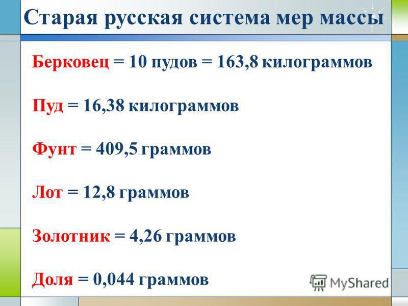 Старая русская система мер массы Берковец = 10 пудов = 163,8 килограммов Пуд = 16,38 килограммов Фунт = 409,5 граммов Лот = 12,8 граммов Золотник = 4,26 граммов Доля = 0,044 граммов