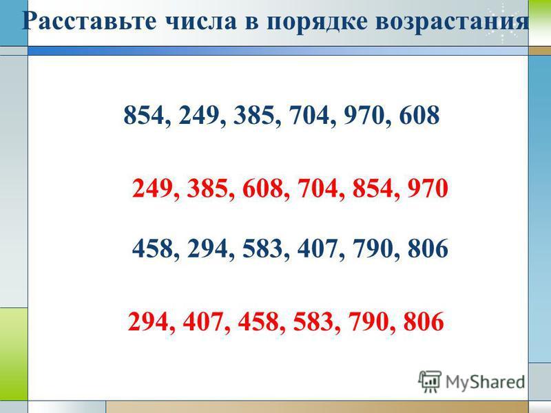 Расставьте числа в порядке возрастания 854, 249, 385, 704, 970, 608 249, 385, 608, 704, 854, 970 458, 294, 583, 407, 790, 806 294, 407, 458, 583, 790, 806