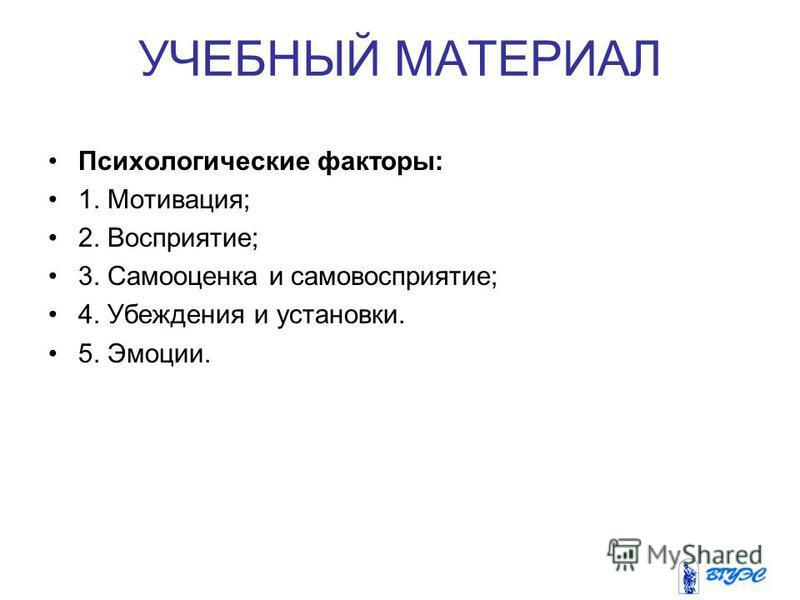 УЧЕБНЫЙ МАТЕРИАЛ Психологические факторы: 1. Мотивация; 2. Восприятие; 3. Самооценка и самовосприятие; 4. Убеждения и установки. 5. Эмоции.
