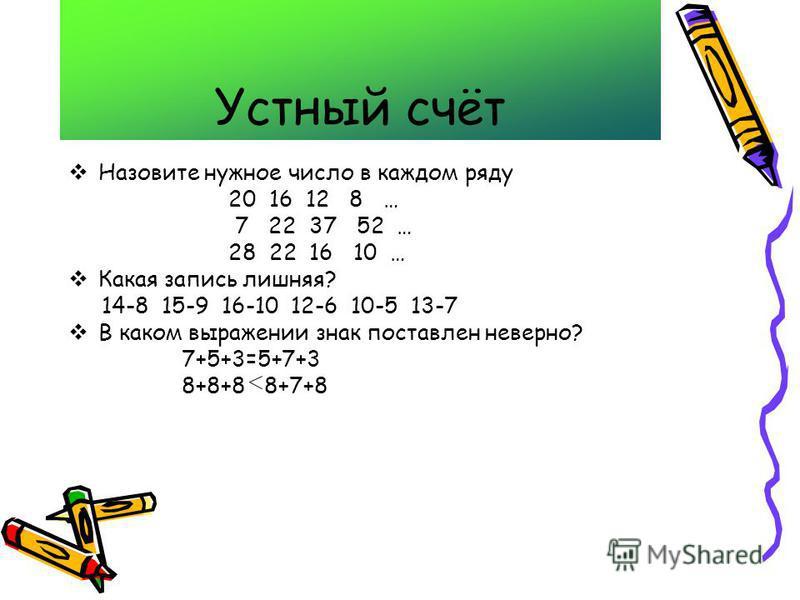 Устный счёт Назовите нужное число в каждом ряду 20 16 12 8 … 7 22 37 52 … 28 22 16 10 … Какая запись лишняя? 14-8 15-9 16-10 12-6 10-5 13-7 В каком выражении знак поставлен неверно? 7+5+3=5+7+3 8+8+8 8+7+8