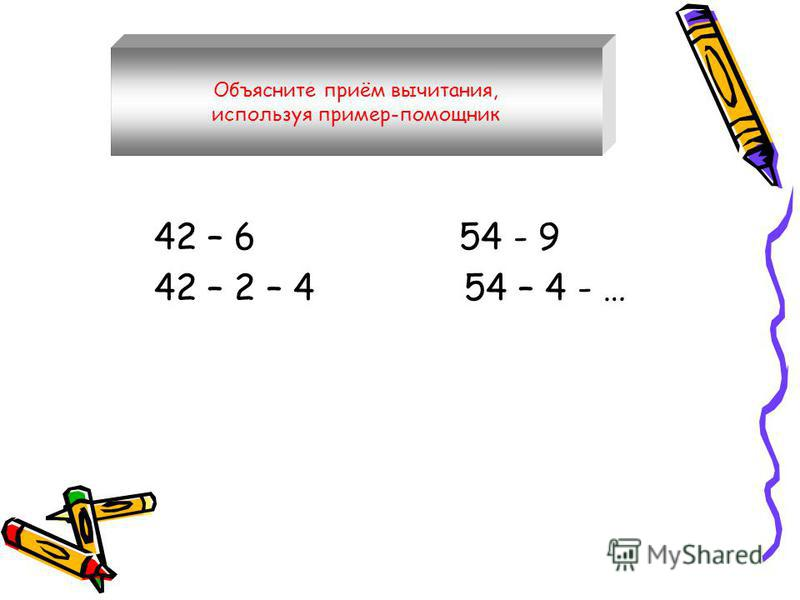 42 – 6 54 - 9 42 – 2 – 4 54 – 4 - … Объясните приём вычитания, используя пример-помощник